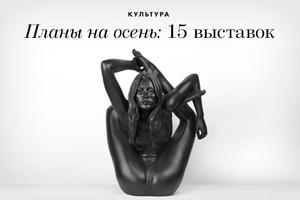Планы на осень: 15 выставок
