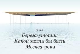 Берега-утопии: Какой могла бы быть Москва-река