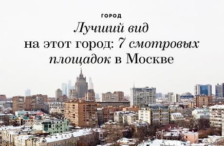 Лучший вид на этот город: 7 смотровых площадок вМоскве