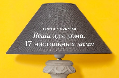 Вещи для дома: 17 настольных ламп