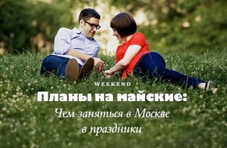Планы на майские: Чем заняться вМоскве впраздники