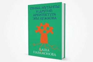 Ушло в печать: Книга «Грибы, мутанты и другие: Архитектура эры Лужкова»