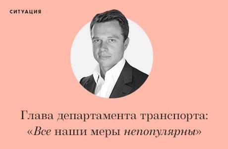Глава департамента транспорта Москвы: «Все наши меры непопулярны, но других у нас не осталось»